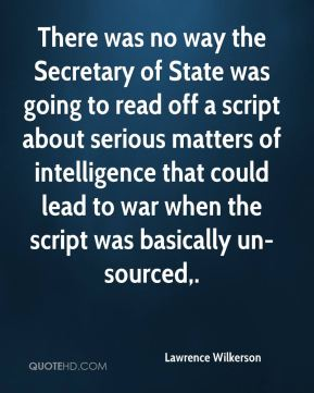 Lawrence Wilkerson  - There was no way the Secretary of State was going to read off a script about serious matters of intelligence that could lead to war when the script was basically un-sourced.