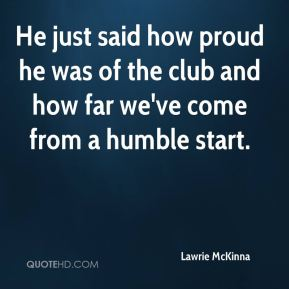 Lawrie McKinna  - He just said how proud he was of the club and how far we've come from a humble start.