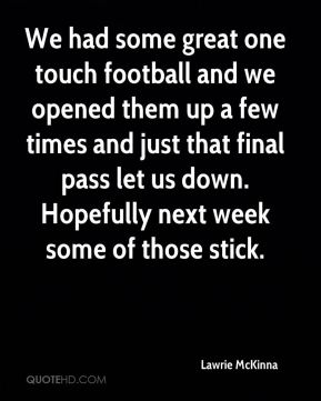 Lawrie McKinna  - We had some great one touch football and we opened them up a few times and just that final pass let us down. Hopefully next week some of those stick.