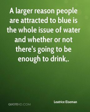 A larger reason people are attracted to blue is the whole issue of water and whether or not there's going to be enough to drink.