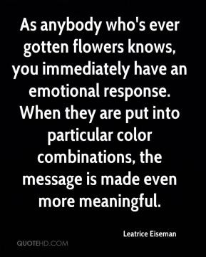 As anybody who's ever gotten flowers knows, you immediately have an emotional response. When they are put into particular color combinations, the message is made even more meaningful.