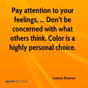 Leatrice Eiseman  - Pay attention to your feelings, ... Don't be concerned with what others think. Color is a highly personal choice.