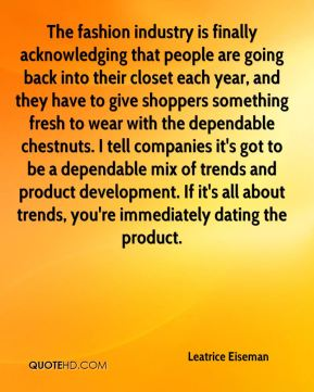 Leatrice Eiseman  - The fashion industry is finally acknowledging that people are going back into their closet each year, and they have to give shoppers something fresh to wear with the dependable chestnuts. I tell companies it's got to be a dependable mix of trends and product development. If it's all about trends, you're immediately dating the product.