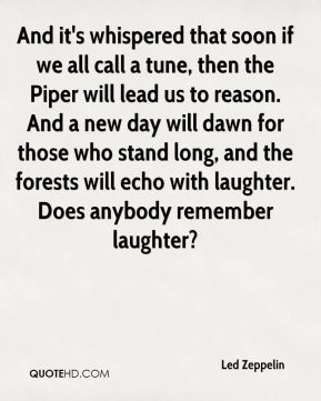 Led Zeppelin  - And it's whispered that soon if we all call a tune, then the Piper will lead us to reason. And a new day will dawn for those who stand long, and the forests will echo with laughter. Does anybody remember laughter?