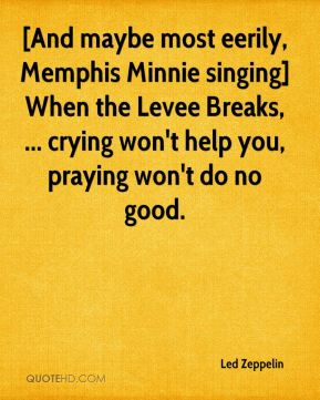 Led Zeppelin  - [And maybe most eerily, Memphis Minnie singing] When the Levee Breaks, ... crying won't help you, praying won't do no good.