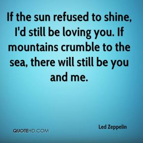 Led Zeppelin  - If the sun refused to shine, I'd still be loving you. If mountains crumble to the sea, there will still be you and me.