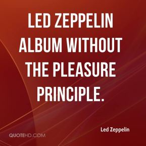 Led Zeppelin  - Led Zeppelin album without the pleasure principle.