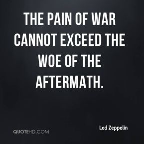 The pain of war cannot exceed the woe of the aftermath.