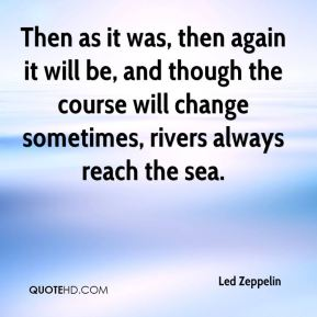 Led Zeppelin  - Then as it was, then again it will be, and though the course will change sometimes, rivers always reach the sea.
