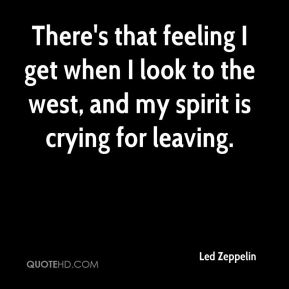 There's that feeling I get when I look to the west, and my spirit is crying for leaving.