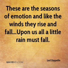 Led Zeppelin  - These are the seasons of emotion and like the winds they rise and fall...Upon us all a little rain must fall.