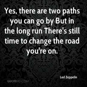 Yes, there are two paths you can go by But in the long run There's still time to change the road you're on.