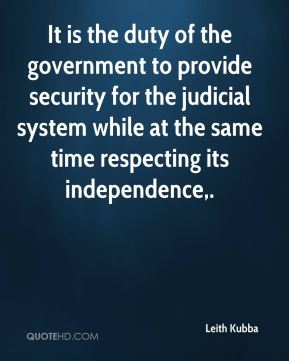 Leith Kubba  - It is the duty of the government to provide security for the judicial system while at the same time respecting its independence.