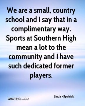 Linda Kilpatrick  - We are a small, country school and I say that in a complimentary way. Sports at Southern High mean a lot to the community and I have such dedicated former players.