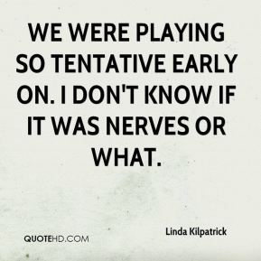 Linda Kilpatrick  - We were playing so tentative early on. I don't know if it was nerves or what.