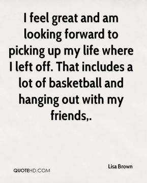 I feel great and am looking forward to picking up my life where I left off. That includes a lot of basketball and hanging out with my friends.