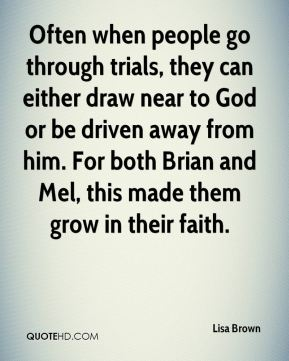 Often when people go through trials, they can either draw near to God or be driven away from him. For both Brian and Mel, this made them grow in their faith.