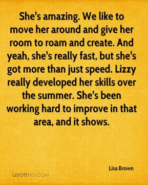 Lisa Brown  - She's amazing. We like to move her around and give her room to roam and create. And yeah, she's really fast, but she's got more than just speed. Lizzy really developed her skills over the summer. She's been working hard to improve in that area, and it shows.