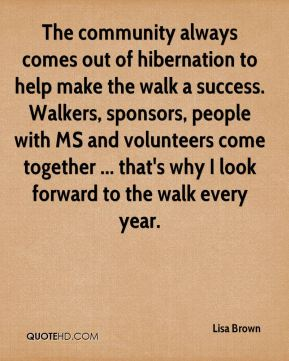 The community always comes out of hibernation to help make the walk a success. Walkers, sponsors, people with MS and volunteers come together ... that's why I look forward to the walk every year.