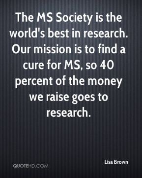 The MS Society is the world's best in research. Our mission is to find a cure for MS, so 40 percent of the money we raise goes to research.
