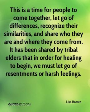 This is a time for people to come together, let go of differences, recognize their similarities, and share who they are and where they come from. It has been shared by tribal elders that in order for healing to begin, we must let go of resentments or harsh feelings.