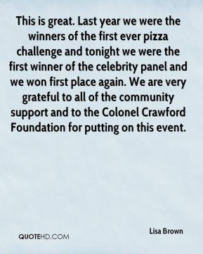 This is great. Last year we were the winners of the first ever pizza challenge and tonight we were the first winner of the celebrity panel and we won first place again. We are very grateful to all of the community support and to the Colonel Crawford Foundation for putting on this event.
