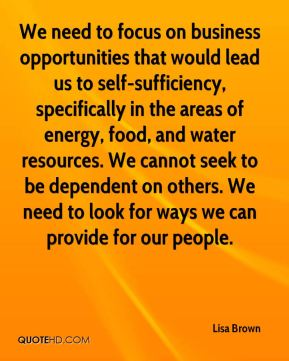 Lisa Brown  - We need to focus on business opportunities that would lead us to self-sufficiency, specifically in the areas of energy, food, and water resources. We cannot seek to be dependent on others. We need to look for ways we can provide for our people.