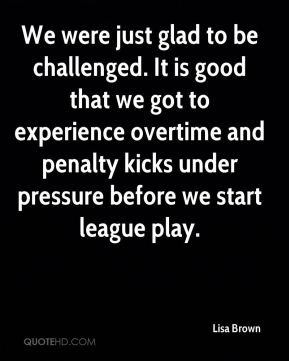 We were just glad to be challenged. It is good that we got to experience overtime and penalty kicks under pressure before we start league play.