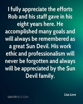 Lisa Love  - I fully appreciate the efforts Rob and his staff gave in his eight years here. He accomplished many goals and will always be remembered as a great Sun Devil. His work ethic and professionalism will never be forgotten and always will be appreciated by the Sun Devil family.