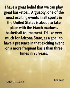 I have a great belief that we can play great basketball. Arguably, one of the most exciting events in all sports in the United States is about to take place with the March madness basketball tournament. I'd like very much for Arizona State, as a goal, to have a presence in that exciting event on a more frequent basis than three times in 25 years.