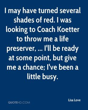 Lisa Love  - I may have turned several shades of red. I was looking to Coach Koetter to throw me a life preserver, ... I'll be ready at some point, but give me a chance; I've been a little busy.