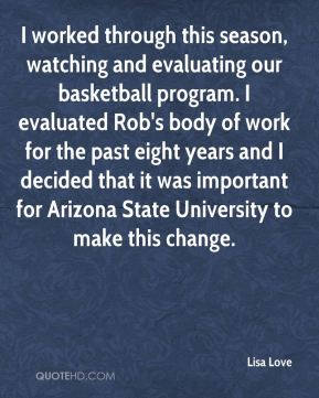 I worked through this season, watching and evaluating our basketball program. I evaluated Rob's body of work for the past eight years and I decided that it was important for Arizona State University to make this change.