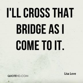 Lisa Love  - I'll cross that bridge as I come to it.
