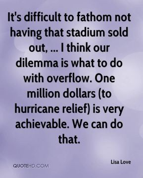 It's difficult to fathom not having that stadium sold out, ... I think our dilemma is what to do with overflow. One million dollars (to hurricane relief) is very achievable. We can do that.