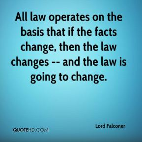 All law operates on the basis that if the facts change, then the law changes -- and the law is going to change.