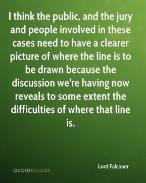 I think the public, and the jury and people involved in these cases need to have a clearer picture of where the line is to be drawn because the discussion we're having now reveals to some extent the difficulties of where that line is.