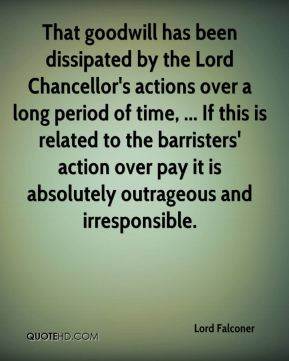 That goodwill has been dissipated by the Lord Chancellor's actions over a long period of time, ... If this is related to the barristers' action over pay it is absolutely outrageous and irresponsible.