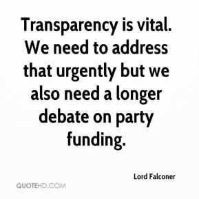 Lord Falconer  - Transparency is vital. We need to address that urgently but we also need a longer debate on party funding.