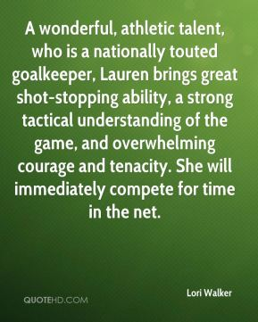 Lori Walker  - A wonderful, athletic talent, who is a nationally touted goalkeeper, Lauren brings great shot-stopping ability, a strong tactical understanding of the game, and overwhelming courage and tenacity. She will immediately compete for time in the net.