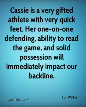 Lori Walker  - Cassie is a very gifted athlete with very quick feet. Her one-on-one defending, ability to read the game, and solid possession will immediately impact our backline.