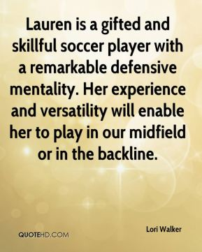 Lori Walker  - Lauren is a gifted and skillful soccer player with a remarkable defensive mentality. Her experience and versatility will enable her to play in our midfield or in the backline.
