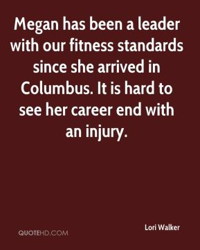 Lori Walker  - Megan has been a leader with our fitness standards since she arrived in Columbus. It is hard to see her career end with an injury.