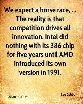Lou Dobbs  - We expect a horse race, ... The reality is that competition drives all innovation. Intel did nothing with its 386 chip for five years until AMD introduced its own version in 1991.