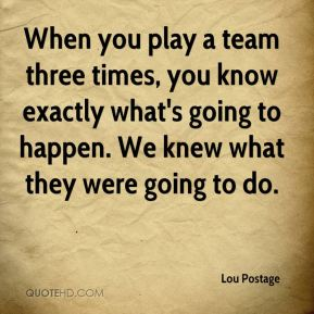 Lou Postage  - When you play a team three times, you know exactly what's going to happen. We knew what they were going to do.