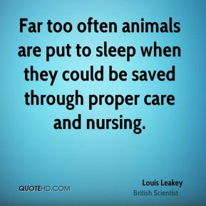 Louis Leakey - Far too often animals are put to sleep when they could be saved through proper care and nursing.