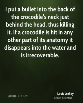 Louis Leakey - I put a bullet into the back of the crocodile's neck just behind the head, thus killing it. If a crocodile is hit in any other part of its anatomy it disappears into the water and is irrecoverable.