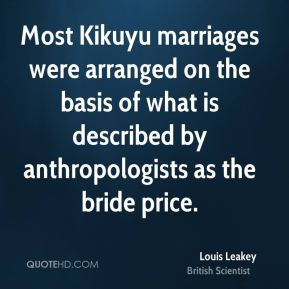 Louis Leakey - Most Kikuyu marriages were arranged on the basis of what is described by anthropologists as the bride price.