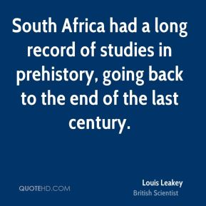 Louis Leakey - South Africa had a long record of studies in prehistory, going back to the end of the last century.