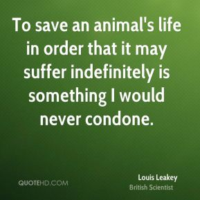 Louis Leakey - To save an animal's life in order that it may suffer indefinitely is something I would never condone.