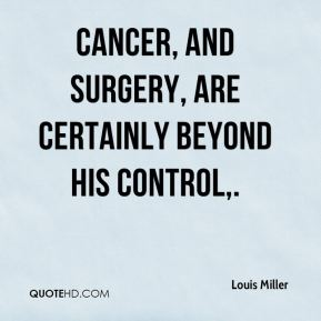 Louis Miller  - Cancer, and surgery, are certainly beyond his control.